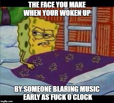 SpongeBob waking up  | THE FACE YOU MAKE WHEN YOUR WOKEN UP BY SOMEONE BLARING MUSIC EARLY AS F**K O CLOCK | image tagged in spongebob waking up | made w/ Imgflip meme maker
