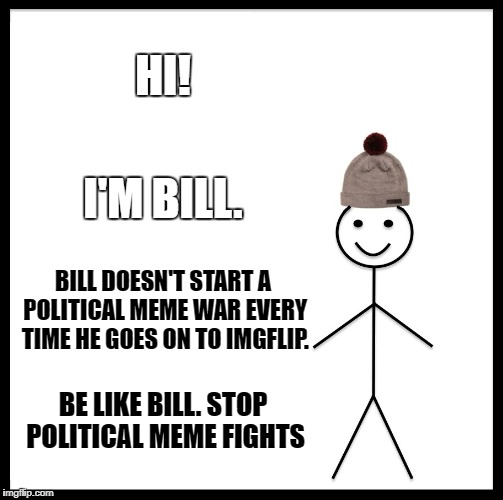 Be Like Bill Meme | HI! I'M BILL. BILL DOESN'T START A POLITICAL MEME WAR EVERY TIME HE GOES ON TO IMGFLIP. BE LIKE BILL. STOP POLITICAL MEME FIGHTS | image tagged in memes,be like bill | made w/ Imgflip meme maker