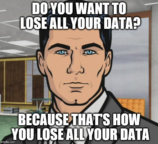 DO YOU WANT TO LOSE ALL YOUR DATA? BECAUSE THAT'S HOW YOU LOSE ALL YOUR DATA | made w/ Imgflip meme maker