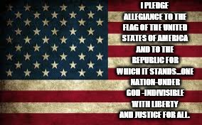 The Pledge | I PLEDGE ALLEGIANCE TO THE FLAG OF THE UNITED STATES OF AMERICA AND TO THE REPUBLIC FOR WHICH IT STANDS...ONE NATION-UNDER GOD -INDIVISIBLE  | image tagged in american flag | made w/ Imgflip meme maker