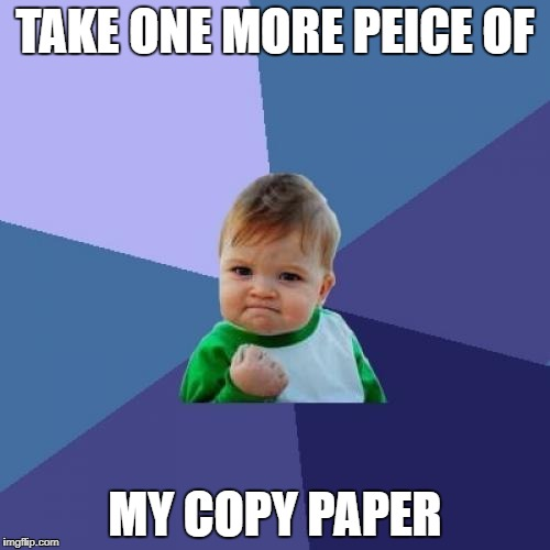 Success Kid Meme | TAKE ONE MORE PEICE OF MY COPY PAPER | image tagged in memes,success kid | made w/ Imgflip meme maker