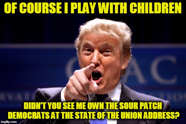 Your President BWHA-HA-HA! | OF COURSE I PLAY WITH CHILDREN DIDN'T YOU SEE ME OWN THE SOUR PATCH DEMOCRATS AT THE STATE OF THE UNION ADDRESS? | image tagged in your president bwha-ha-ha | made w/ Imgflip meme maker