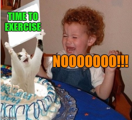 TIME TO EXERCISE NOOOOOOO!!! | made w/ Imgflip meme maker