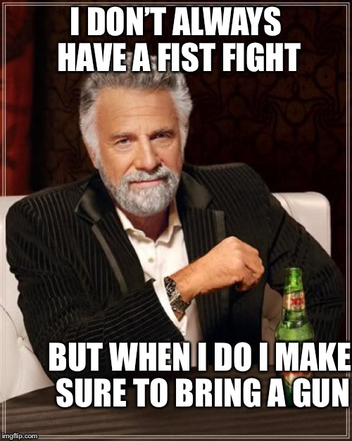 The Most Interesting Man In The World Meme | I DON'T ALWAYS HAVE A FIST FIGHT BUT WHEN I DO I MAKE SURE TO BRING A GUN | image tagged in memes,the most interesting man in the world | made w/ Imgflip meme maker