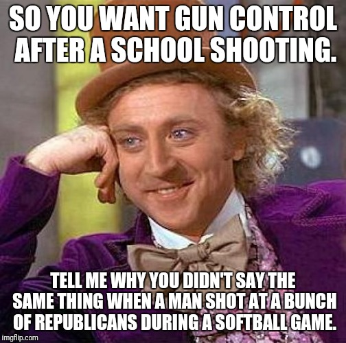 Creepy Condescending Wonka Meme | SO YOU WANT GUN CONTROL AFTER A SCHOOL SHOOTING. TELL ME WHY YOU DIDN'T SAY THE SAME THING WHEN A MAN SHOT AT A BUNCH OF REPUBLICANS DURING  | image tagged in memes,creepy condescending wonka | made w/ Imgflip meme maker