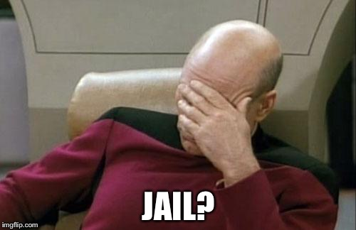 Captain Picard Facepalm Meme | JAIL? | image tagged in memes,captain picard facepalm | made w/ Imgflip meme maker