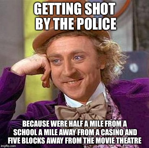 Creepy Condescending Wonka Meme | GETTING SHOT BY THE POLICE BECAUSE WERE HALF A MILE FROM A SCHOOL A MILE AWAY FROM A CASINO AND FIVE BLOCKS AWAY FROM THE MOVIE THEATRE | image tagged in memes,creepy condescending wonka | made w/ Imgflip meme maker