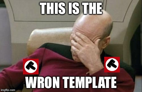 Captain Picard Facepalm Meme | THIS IS THE WRON TEMPLATE | image tagged in memes,captain picard facepalm | made w/ Imgflip meme maker