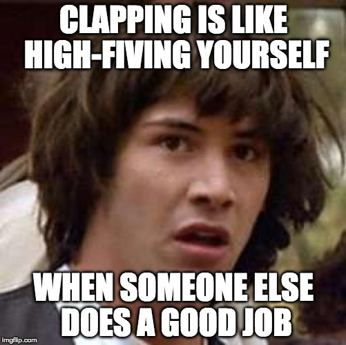 Yay me!! | CLAPPING IS LIKE HIGH-FIVING YOURSELF WHEN SOMEONE ELSE DOES A GOOD JOB | image tagged in keanu reeves,clapping,good job | made w/ Imgflip meme maker