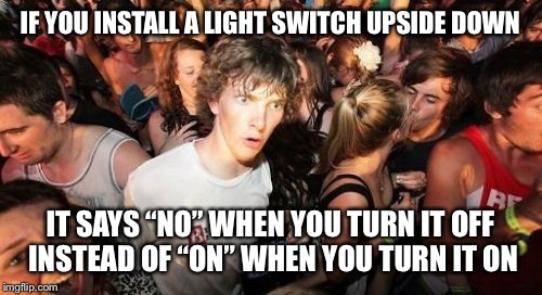 "This is what happens when you look at everything in the world trying to find another good meme | IF YOU INSTALL A LIGHT SWITCH UPSIDE DOWN IT SAYS ""NO"" WHEN YOU TURN IT OFF INSTEAD OF ""ON"" WHEN YOU TURN IT ON 
