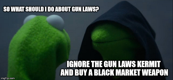 Kermit gun laws | SO WHAT SHOULD I DO ABOUT GUN LAWS? IGNORE THE GUN LAWS KERMIT AND BUY A BLACK MARKET WEAPON | image tagged in memes,evil kermit,gun laws | made w/ Imgflip meme maker