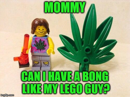 MOMMY CAN I HAVE A BONG LIKE MY LEGO GUY? | made w/ Imgflip meme maker