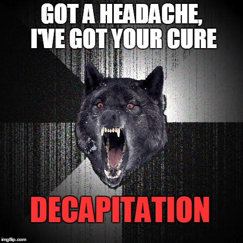 I've your CURE | GOT A HEADACHE, I'VE GOT YOUR CURE DECAPITATION | image tagged in memes,insanity wolf,headache,the cure | made w/ Imgflip meme maker