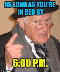 AS LONG AS YOU'RE IN BED BY 6:00 P.M. | made w/ Imgflip meme maker