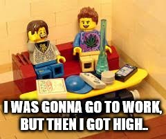 I WAS GONNA GO TO WORK, BUT THEN I GOT HIGH.. | made w/ Imgflip meme maker