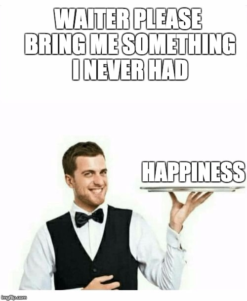 waiter |  WAITER PLEASE BRING ME SOMETHING I NEVER HAD; HAPPINESS | image tagged in waiter | made w/ Imgflip meme maker