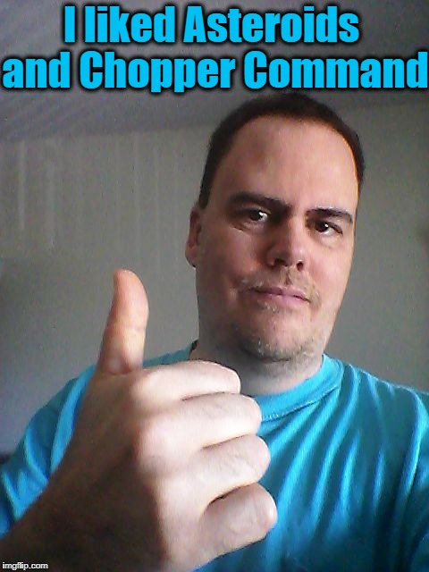 Thumbs up | I liked Asteroids and Chopper Command | image tagged in thumbs up | made w/ Imgflip meme maker