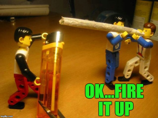 OK...FIRE IT UP | made w/ Imgflip meme maker