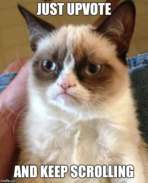 Grumpy Cat Meme | JUST UPVOTE AND KEEP SCROLLING | image tagged in memes,grumpy cat | made w/ Imgflip meme maker