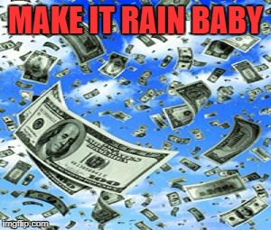 MAKE IT RAIN BABY | made w/ Imgflip meme maker