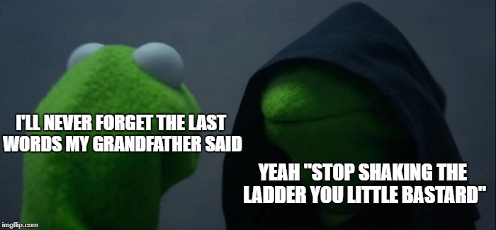 "Evil Kermit Meme | I'LL NEVER FORGET THE LAST WORDS MY GRANDFATHER SAID YEAH ""STOP SHAKING THE LADDER YOU LITTLE BASTARD"" 