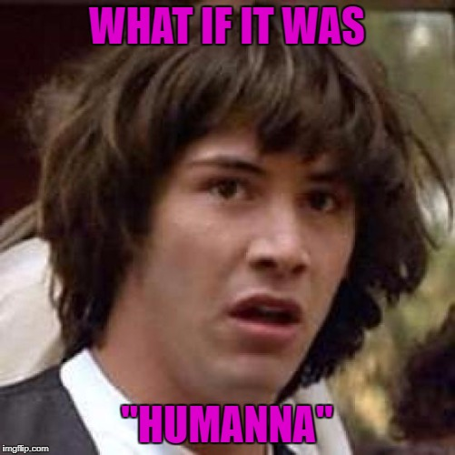 "WHAT IF IT WAS ""HUMANNA"" 