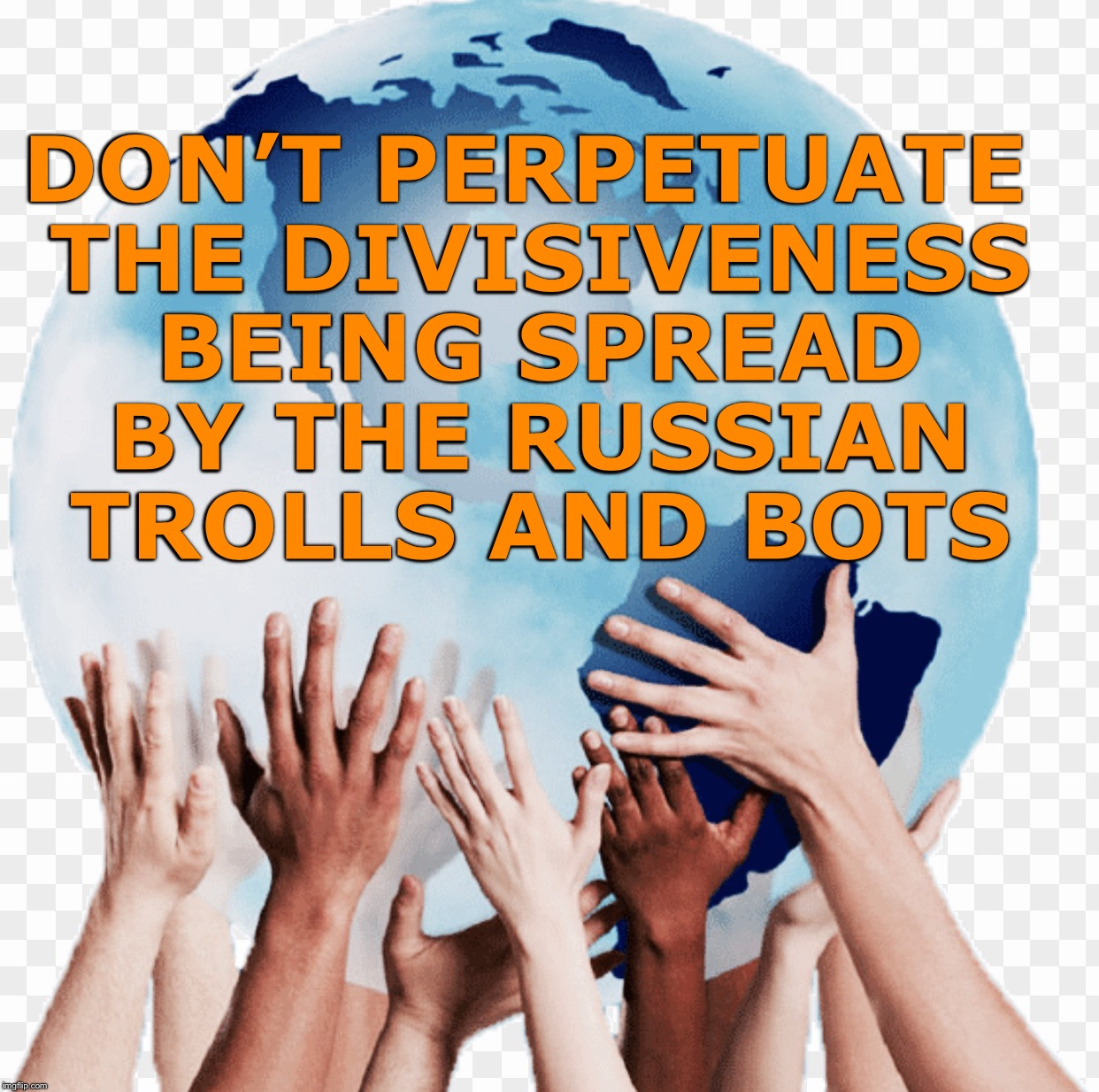 Diversity | DON'T PERPETUATE THE DIVISIVENESS BEING SPREAD BY THE RUSSIAN TROLLS AND BOTS | image tagged in diversity | made w/ Imgflip meme maker