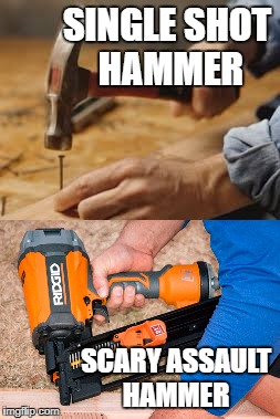 Assault Hammer | SINGLE SHOT HAMMER SCARY ASSAULT HAMMER | image tagged in gun control,liberal logic,nra,beer,puppies and kittens | made w/ Imgflip meme maker
