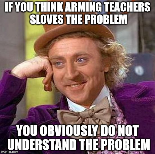 Creepy Condescending Wonka Meme | IF YOU THINK ARMING TEACHERS SLOVES THE PROBLEM YOU OBVIOUSLY DO NOT UNDERSTAND THE PROBLEM | image tagged in memes,creepy condescending wonka | made w/ Imgflip meme maker