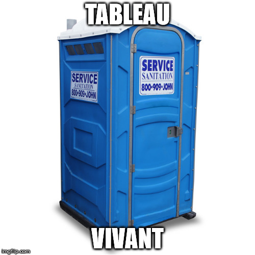 porta potty | TABLEAU VIVANT | image tagged in porta potty | made w/ Imgflip meme maker