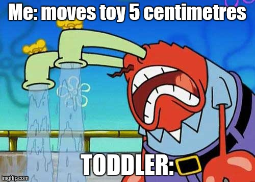 Me: moves toy 5 centimetres TODDLER: | image tagged in mr leave crying | made w/ Imgflip meme maker