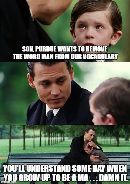 Finding Neverland Meme | SON, PURDUE WANTS TO REMOVE THE WORD MAN FROM OUR VOCABULARY YOU'LL UNDERSTAND SOME DAY WHEN YOU GROW UP TO BE A MA . . . DAMN IT. | image tagged in memes,finding neverland | made w/ Imgflip meme maker