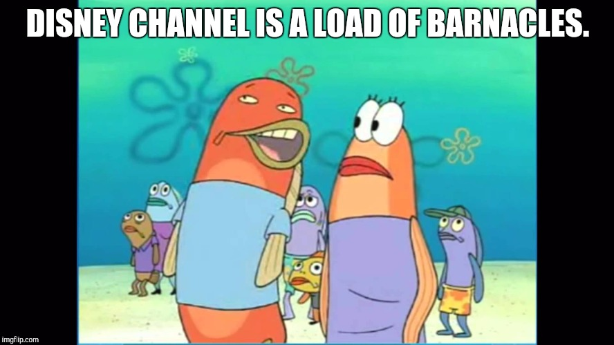 load of barnacles (Disney Channel Week, A neltanightpicklerickforeversMoeK event) | DISNEY CHANNEL IS A LOAD OF BARNACLES. | image tagged in load of barnacles,disney channel week | made w/ Imgflip meme maker