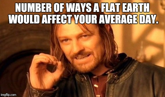 Unless you're a pilot or an astronaut.  | NUMBER OF WAYS A FLAT EARTH WOULD AFFECT YOUR AVERAGE DAY. | image tagged in memes,one does not simply | made w/ Imgflip meme maker
