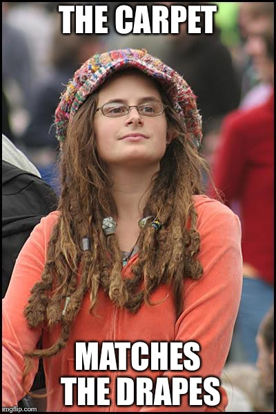 College Liberal Meme | THE CARPET MATCHES THE DRAPES | image tagged in memes,college liberal | made w/ Imgflip meme maker