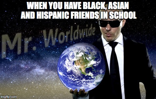 WHEN YOU HAVE BLACK, ASIAN AND HISPANIC FRIENDS IN SCHOOL | image tagged in mr worldwide | made w/ Imgflip meme maker