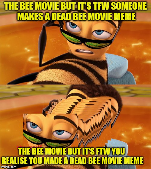 The bee movie but it's a meme on imgflip | THE BEE MOVIE BUT IT'S TFW SOMEONE MAKES A DEAD BEE MOVIE MEME THE BEE MOVIE BUT IT'S FTW YOU REALISE YOU MADE A DEAD BEE MOVIE MEME | image tagged in memes,dead memes,bee movie,tfw | made w/ Imgflip meme maker