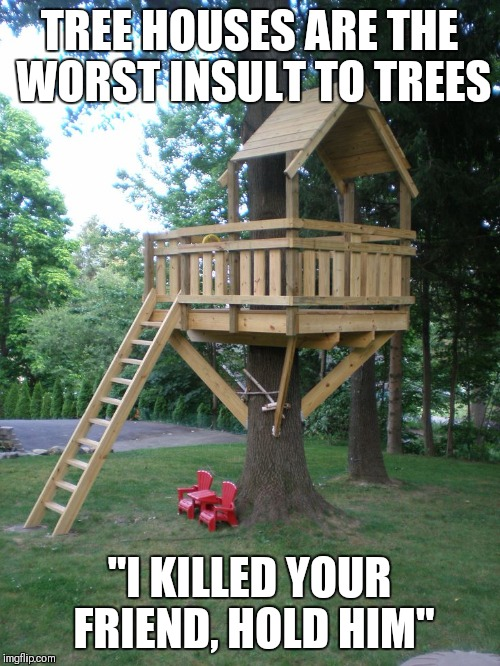 "TREE HOUSES ARE THE WORST INSULT TO TREES ""I KILLED YOUR FRIEND, HOLD HIM"" 