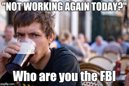 "Lazy College Senior Meme | ""NOT WORKING AGAIN TODAY?"" Who are you the FBI 