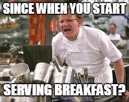 SINCE WHEN YOU START SERVING BREAKFAST? | made w/ Imgflip meme maker
