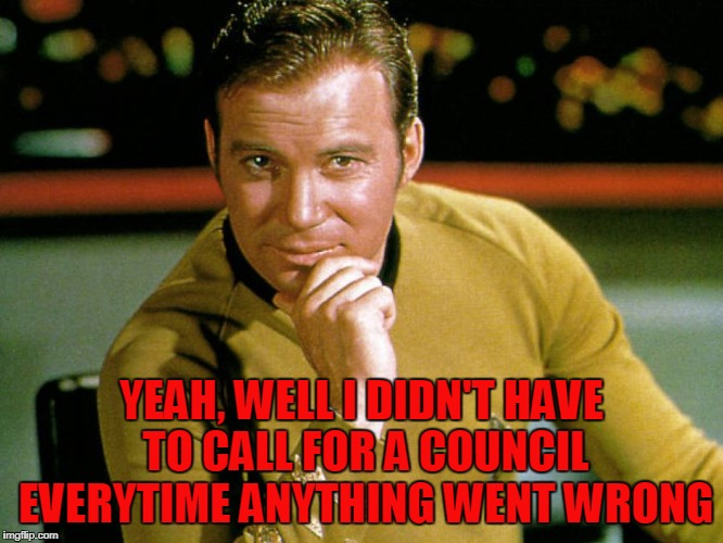 Kirk > Picard | YEAH, WELL I DIDN'T HAVE TO CALL FOR A COUNCIL EVERYTIME ANYTHING WENT WRONG | image tagged in kirk  picard | made w/ Imgflip meme maker