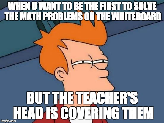 Futurama Fry Meme | WHEN U WANT TO BE THE FIRST TO SOLVE THE MATH PROBLEMS ON THE WHITEBOARD BUT THE TEACHER'S HEAD IS COVERING THEM | image tagged in memes,futurama fry | made w/ Imgflip meme maker