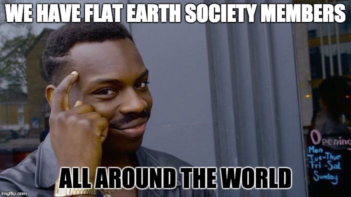 Roll Safe Think About It Meme | WE HAVE FLAT EARTH SOCIETY MEMBERS ALL AROUND THE WORLD | image tagged in memes,roll safe think about it | made w/ Imgflip meme maker