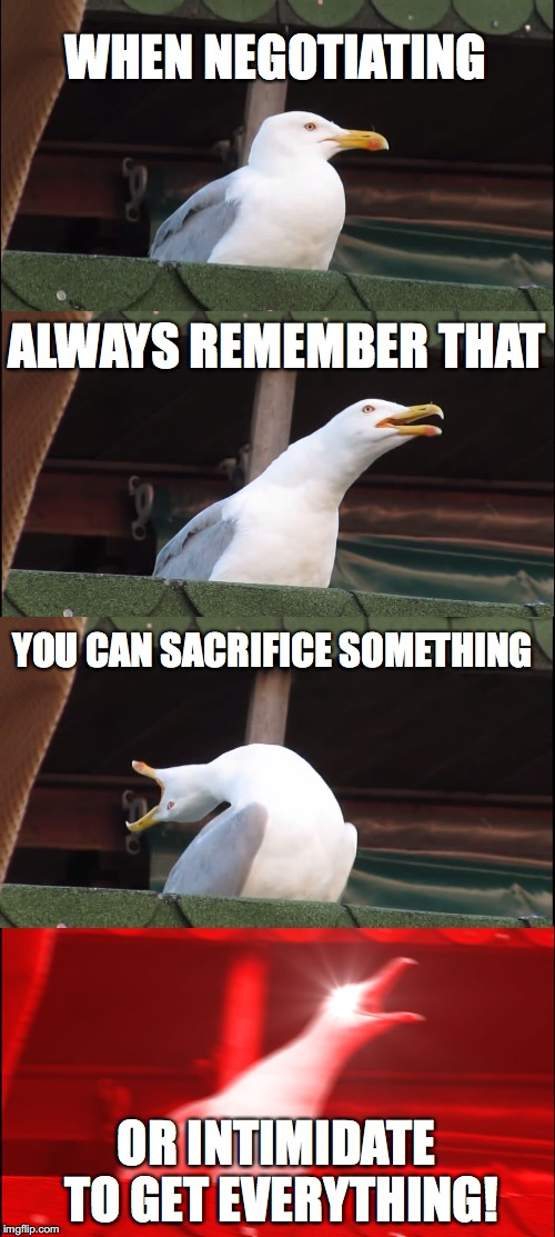 Advice  | WHEN NEGOTIATING ALWAYS REMEMBER THAT YOU CAN SACRIFICE SOMETHING OR INTIMIDATE TO GET EVERYTHING! | image tagged in memes,inhaling seagull | made w/ Imgflip meme maker