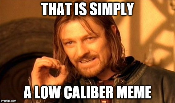 One Does Not Simply Meme | THAT IS SIMPLY A LOW CALIBER MEME | image tagged in memes,one does not simply | made w/ Imgflip meme maker