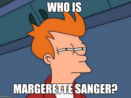 Futurama Fry Meme | WHO IS MARGERETTE SANGER? | image tagged in memes,futurama fry | made w/ Imgflip meme maker