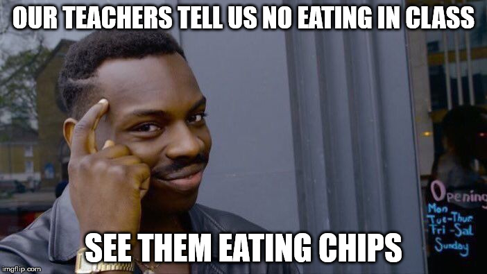 Roll Safe Think About It Meme | OUR TEACHERS TELL US NO EATING IN CLASS SEE THEM EATING CHIPS | image tagged in memes,roll safe think about it | made w/ Imgflip meme maker