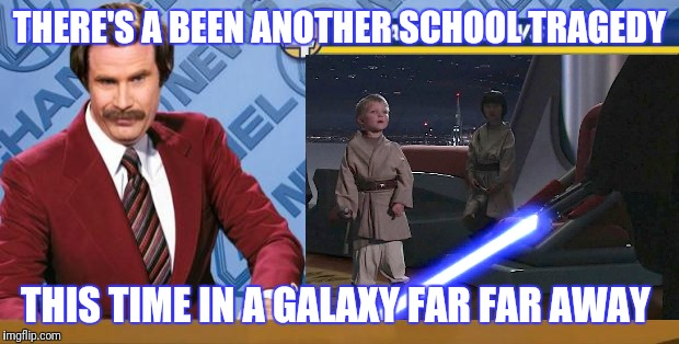 Saber It Aint So | THERE'S A BEEN ANOTHER SCHOOL TRAGEDY THIS TIME IN A GALAXY FAR FAR AWAY | image tagged in star wars,ron burgundy,gun control,last jedi | made w/ Imgflip meme maker
