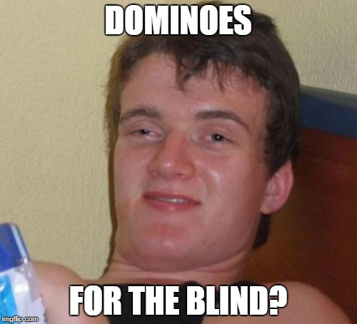 10 Guy Meme | DOMINOES FOR THE BLIND? | image tagged in memes,10 guy | made w/ Imgflip meme maker