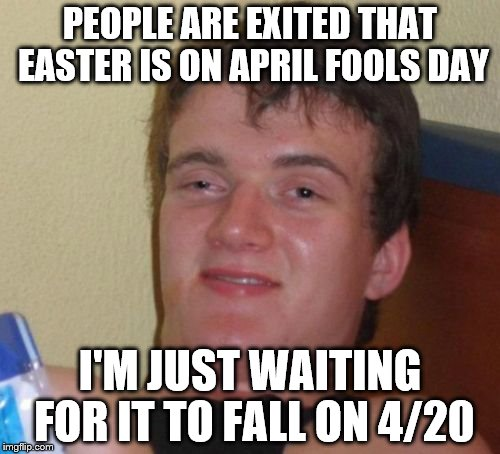 10 Guy Meme | PEOPLE ARE EXITED THAT EASTER IS ON APRIL FOOLS DAY I'M JUST WAITING FOR IT TO FALL ON 4/20 | image tagged in memes,10 guy | made w/ Imgflip meme maker